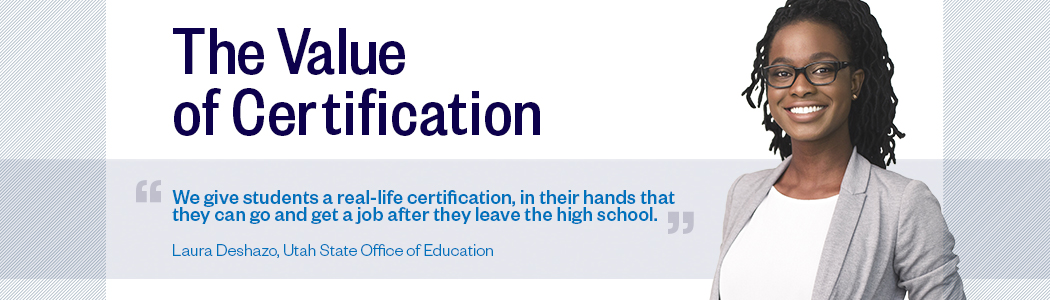 The Value of Certification: We give students a real-life certification, in their hands that they can go and get a job after they leave the high school. Laura Deshazo, Utah State Office of Education