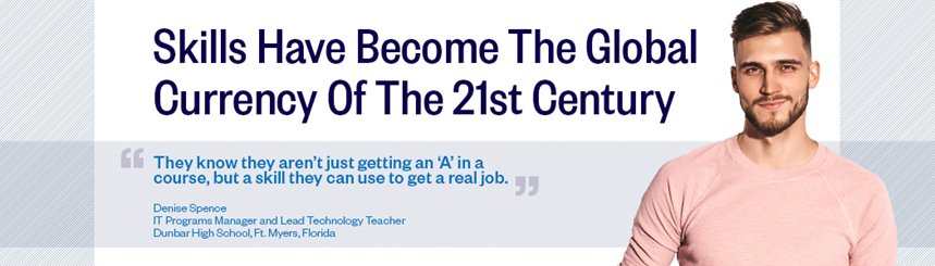 Skills have become the global currency of the 21st century. They know they aren't just getting an A in a course, but a skill they can use to get a real job. Denise Spence, IT Programs Manager and Lead Technology Teacher, Dunbar High School, Ft. Myers, Florida