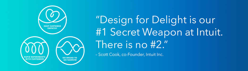 "Design for Delight: <p>""Design for Delight is our #1 Secret Weapon at Intuit. There is no #2."" — Scott Cook, co-Founder, Intuit Inc. </p>"